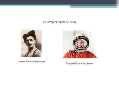 Его история такая: он воин, Чапаев Василий Иванович Гагарин Юрий Алексеевич