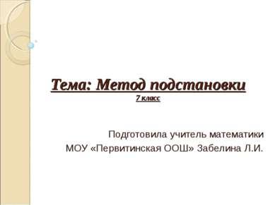 Тема: Метод подстановки 7 класс Подготовила учитель математики МОУ «Первитинс...