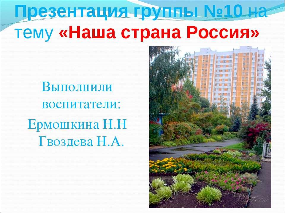 Презентация группы №10 на тему «Наша страна Россия» Выполнили воспитатели: Ер...