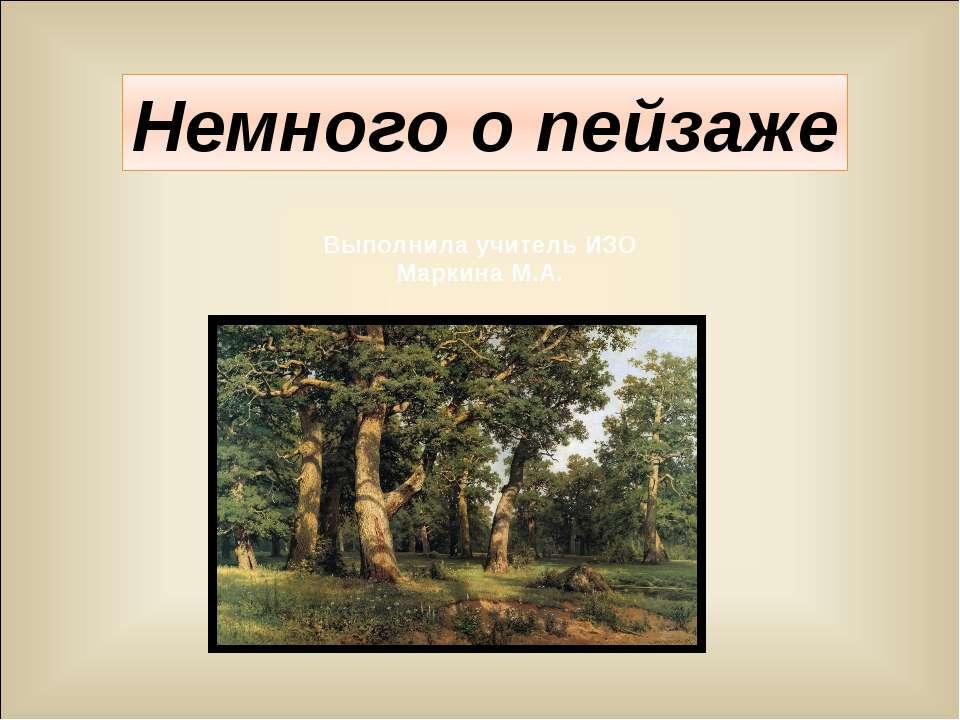 Немного о пейзаже Выполнила учитель ИЗО Маркина М.А.