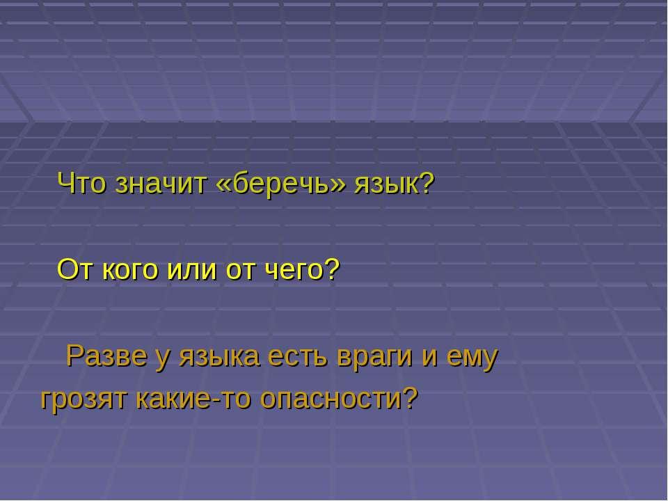 Что значит «беречь» язык? От кого или от чего? Разве у языка есть враги и ему...