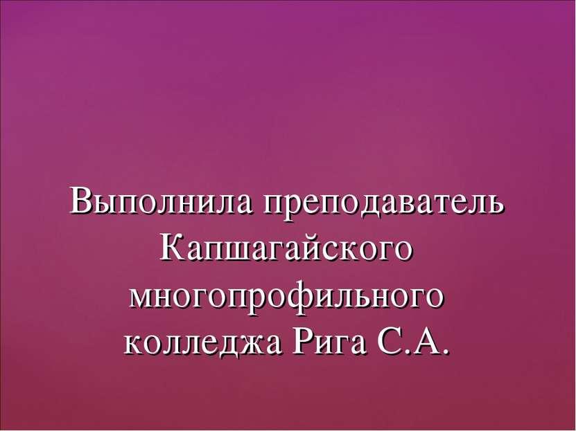 Выполнила преподаватель Капшагайского многопрофильного колледжа Рига С.А.