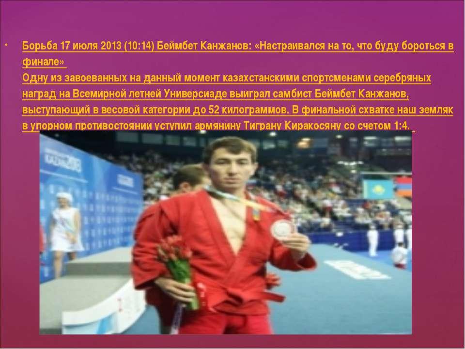 Борьба 17 июля 2013 (10:14) Беймбет Канжанов: «Настраивался на то, что буду б...
