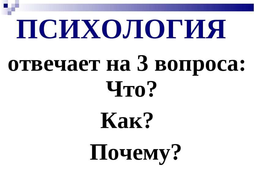 ПСИХОЛОГИЯ отвечает на 3 вопроса: Что? Как? Почему?