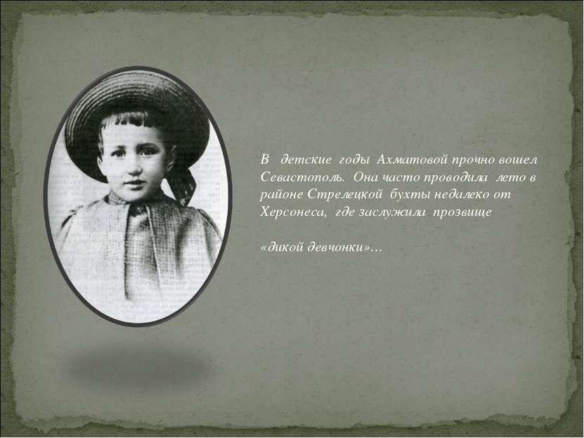 В детские годы Ахматовой прочно вошел Севастополь. Она часто проводила лето в...