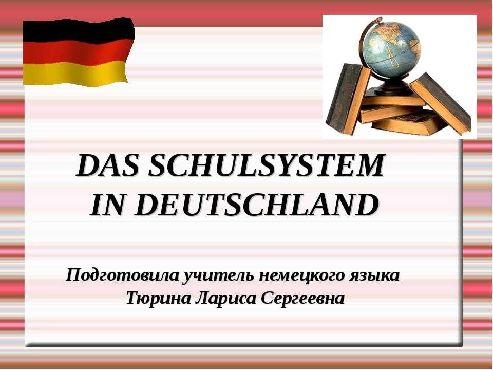 DAS SCHULSYSTEM IN DEUTSCHLAND Подготовила учитель немецкого языка Тюрина Лар...
