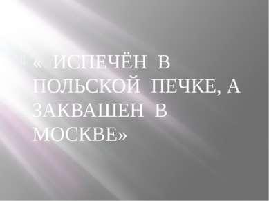 « ИСПЕЧЁН В ПОЛЬСКОЙ ПЕЧКЕ, А ЗАКВАШЕН В МОСКВЕ»