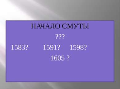 НАЧАЛО СМУТЫ ??? 1583? 1591? 1598? 1605 ?