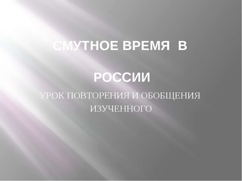 СМУТНОЕ ВРЕМЯ В РОССИИ УРОК ПОВТОРЕНИЯ И ОБОБЩЕНИЯ ИЗУЧЕННОГО