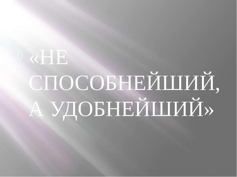 «НЕ СПОСОБНЕЙШИЙ, А УДОБНЕЙШИЙ»