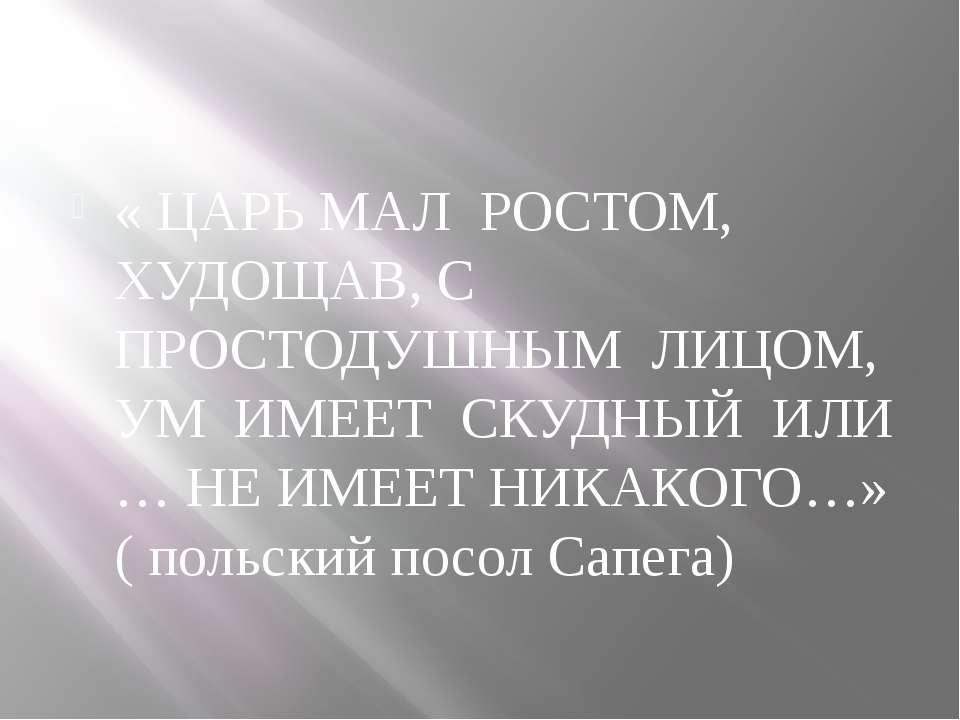 « ЦАРЬ МАЛ РОСТОМ, ХУДОЩАВ, С ПРОСТОДУШНЫМ ЛИЦОМ, УМ ИМЕЕТ СКУДНЫЙ ИЛИ … НЕ И...