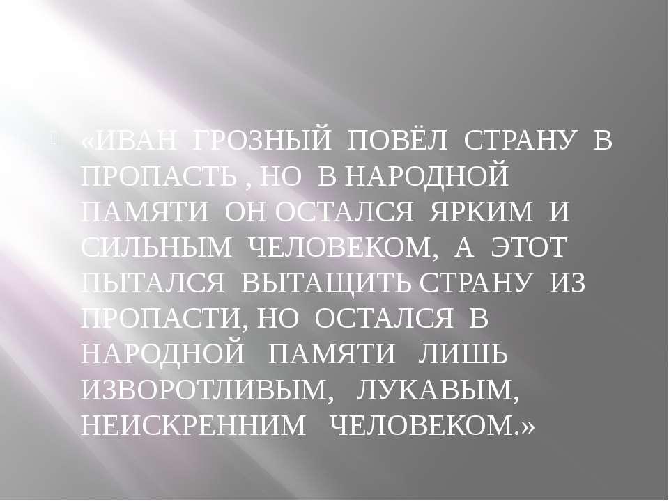 «ИВАН ГРОЗНЫЙ ПОВЁЛ СТРАНУ В ПРОПАСТЬ , НО В НАРОДНОЙ ПАМЯТИ ОН ОСТАЛСЯ ЯРКИМ...