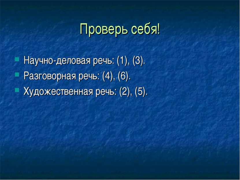 Проверь себя! Научно-деловая речь: (1), (3). Разговорная речь: (4), (6). Худо...