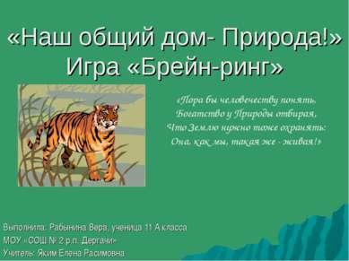 «Наш общий дом- Природа!» Игра «Брейн-ринг» Выполнила: Рабынина Вера, ученица...