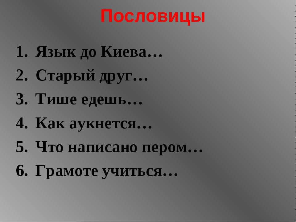 Пословицы Язык до Киева… Старый друг… Тише едешь… Как аукнется… Что написано ...