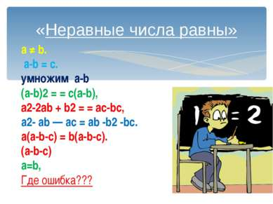 «Неравные числа равны» а ≠ b. а-b= с. умножим а-b (а-b)2= = c(a-b), a2-2a...