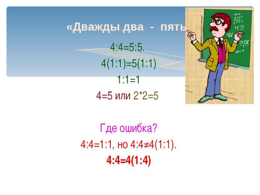 «Дважды два - пять» 4:4=5:5. 4(1:1)=5(1:1) 1:1=1 4=5 или 2*2=5 Где ошибка? 4:...