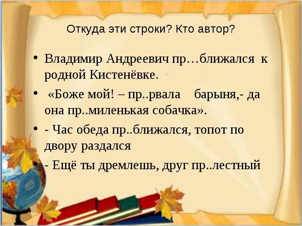 Откуда эти строки? Кто автор? Владимир Андреевич пр…ближался к родной Кистенё...