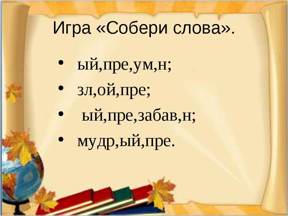 Игра «Собери слова». ый,пре,ум,н; зл,ой,пре; ый,пре,забав,н; мудр,ый,пре.