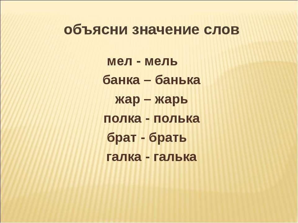 объясни значение слов мел - мель банка – банька жар – жарь полка - полька бра...