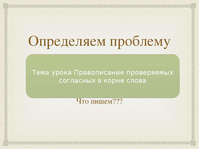 Определяем проблему урока Ука…ка Что пишем??? Тема урока Правописание проверя...