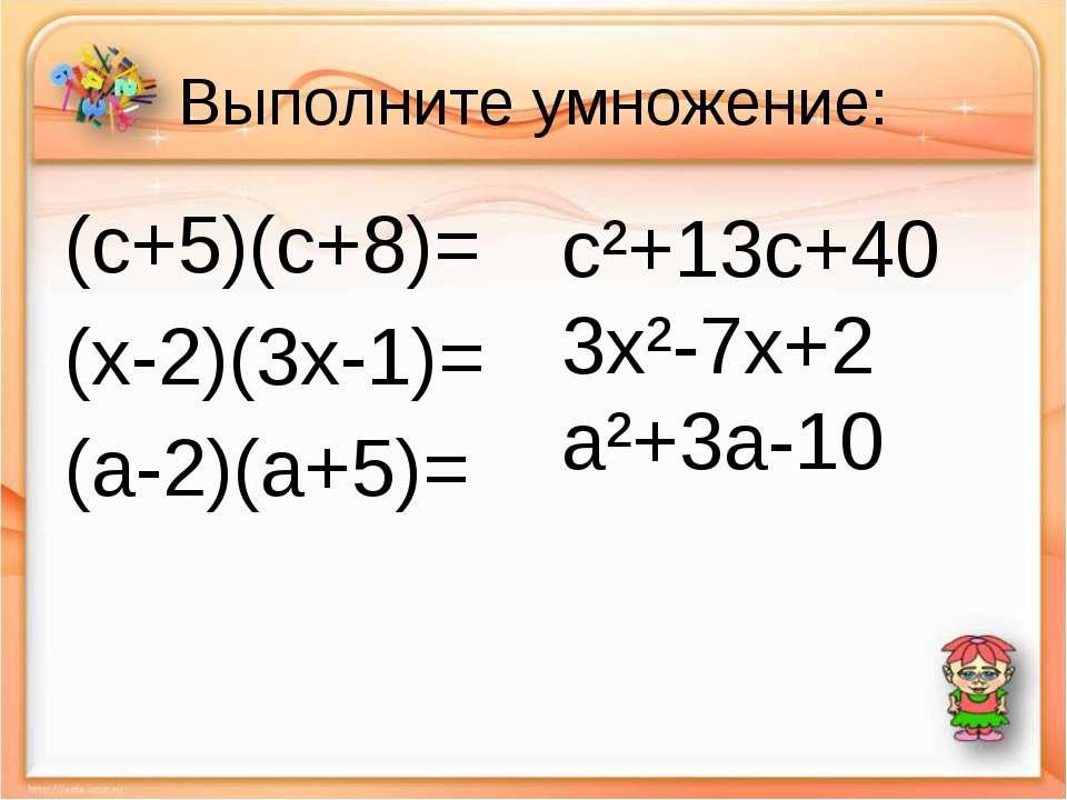 Выполните умножение: (c+5)(c+8)= (х-2)(3х-1)= (a-2)(a+5)= c²+13c+40 3x²-7x+2 ...