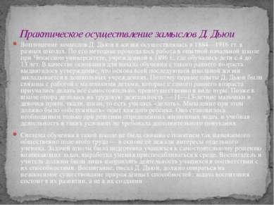 Воплощение замыслов Д. Дьюи в жизни осуществлялась в 1884—1916 тт. в разных ш...