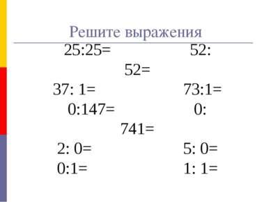 Решите выражения 25:25= 52: 52= 37: 1= 73:1= 0:147= 0: 741= 2: 0= 5: 0= 0:1= ...