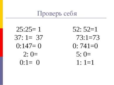 Проверь себя 25:25= 1 52: 52=1 37: 1= 37 73:1=73 0:147= 0 0: 741=0 2: 0= 5: 0...