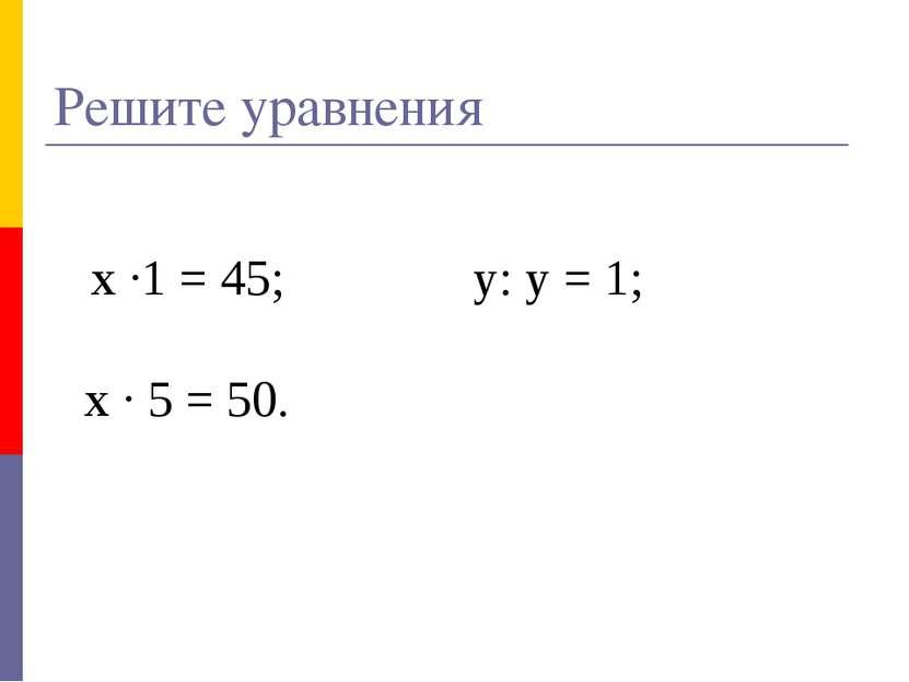 Решите уравнения х ·1 = 45; у: у = 1; х · 5 = 50.