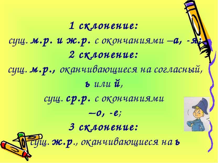 1 склонение: сущ. м.р. и ж.р. с окончаниями –а, -я; 2 склонение: сущ. м.р., о...