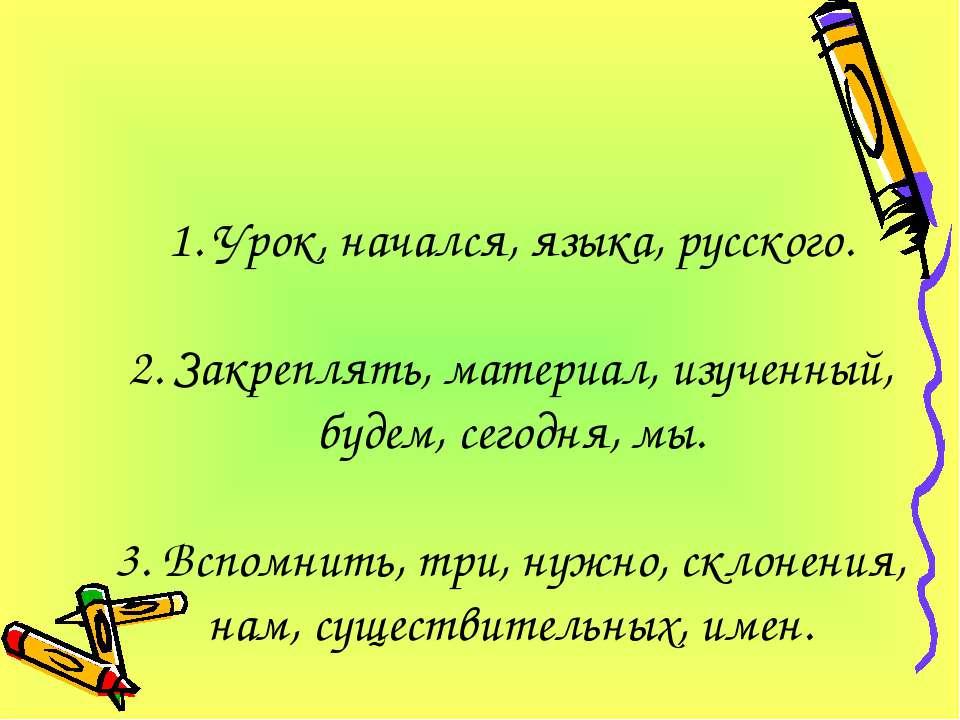 1. Урок, начался, языка, русского. 2. Закреплять, материал, изученный, будем,...
