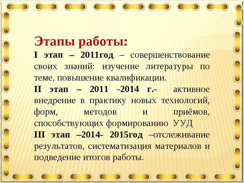 Этапы работы: I этап – 2011год – совершенствование своих знаний: изучение лит...