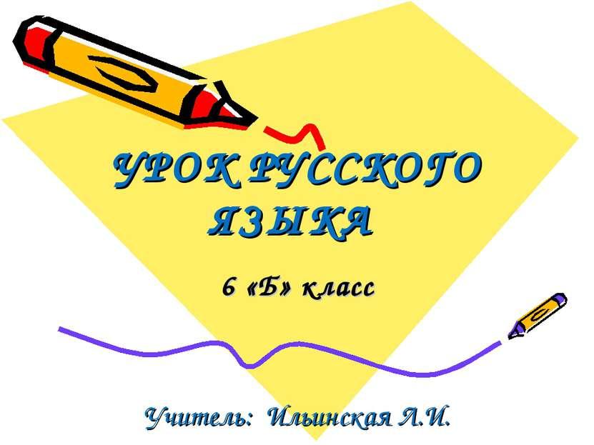УРОК РУССКОГО ЯЗЫКА 6 «Б» класс Учитель: Ильинская Л.И.