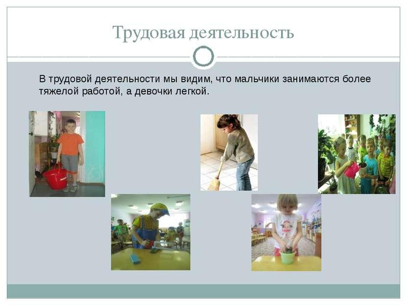 Трудовая деятельность В трудовой деятельности мы видим, что мальчики занимают...