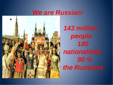 We are Russian! 143 million people 180 nationalities 80 % the Russians
