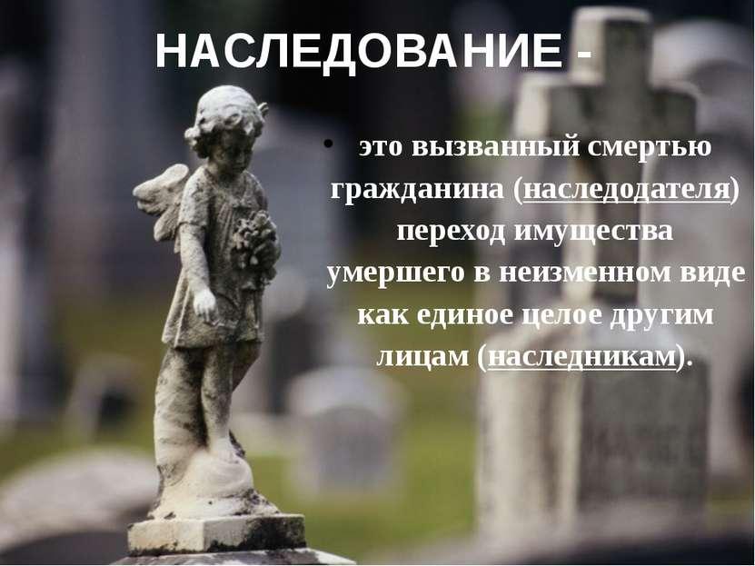 НАСЛЕДОВАНИЕ - это вызванный смертью гражданина (наследодателя) переход имуще...