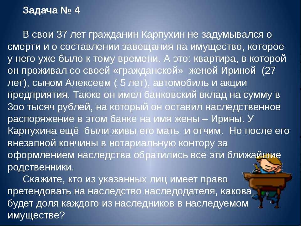 Задача № 4 В свои 37 лет гражданин Карпухин не задумывался о смерти и о соста...