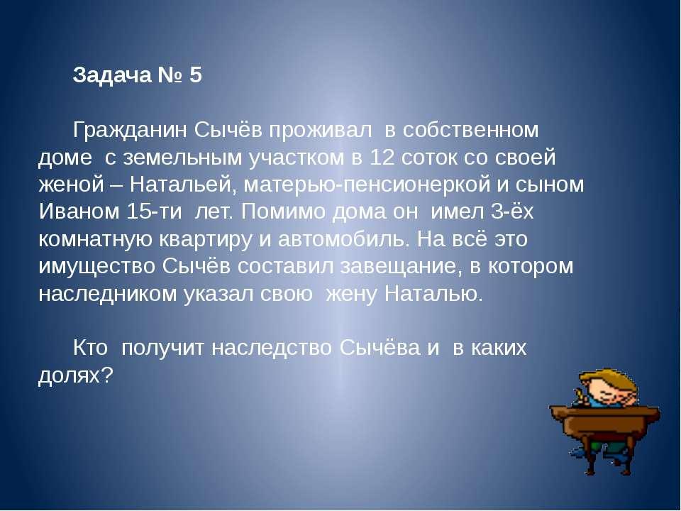 Задача № 5 Гражданин Сычёв проживал в собственном доме с земельным участком в...