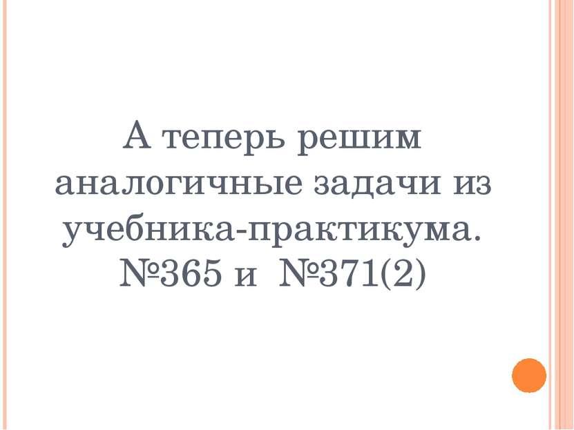 А теперь решим аналогичные задачи из учебника-практикума. №365 и №371(2)