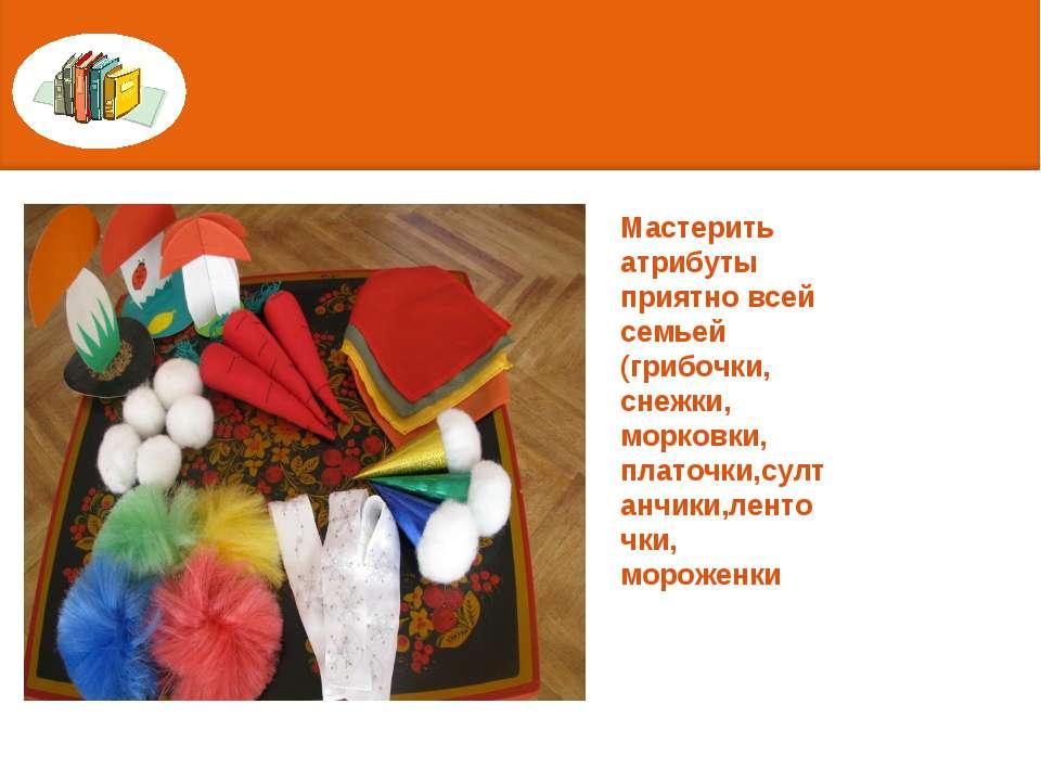 Мастерить атрибуты приятно всей семьей (грибочки, снежки, морковки, платочки,...