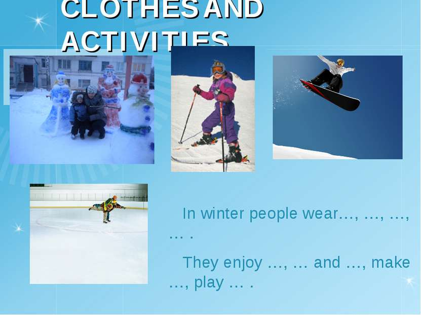 CLOTHES AND ACTIVITIES In winter people wear…, …, …, … . They enjoy …, … and ...