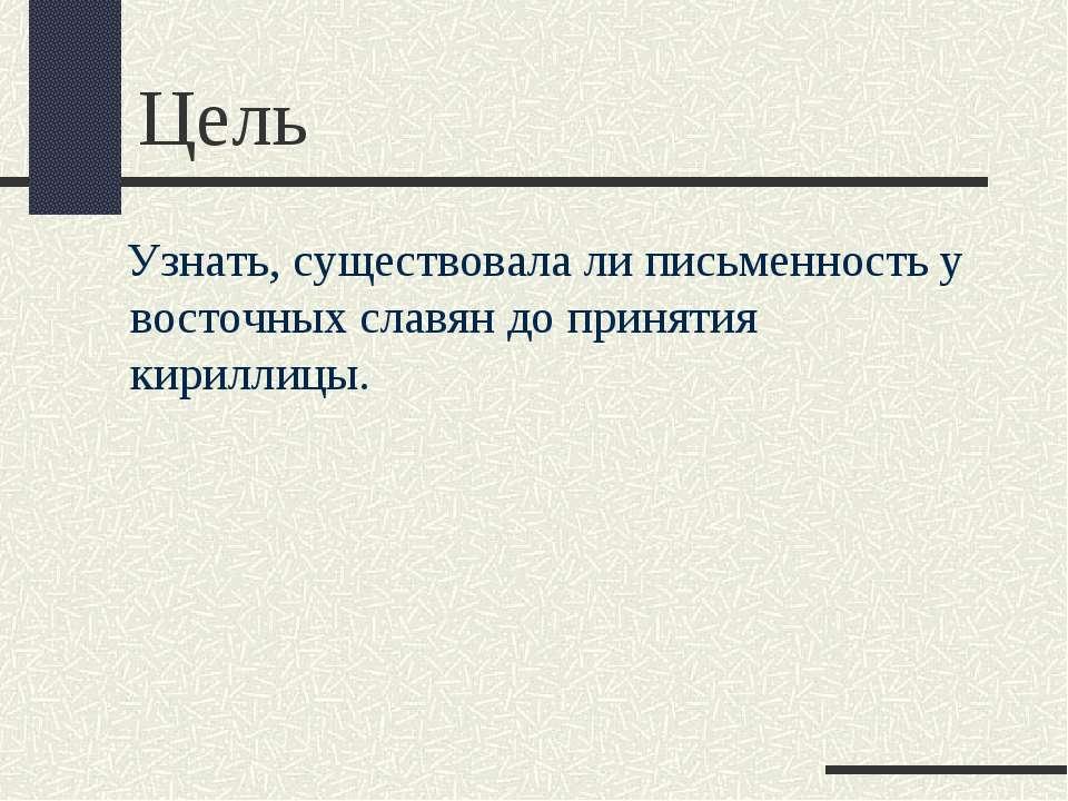 Цель Узнать, существовала ли письменность у восточных славян до принятия кири...