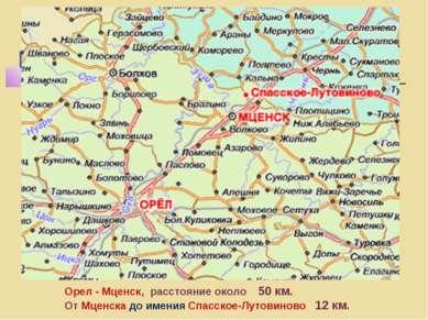 Орел - Мценск, расстояние около 50 км. От Мценска до имения Спасское-Лутовино...