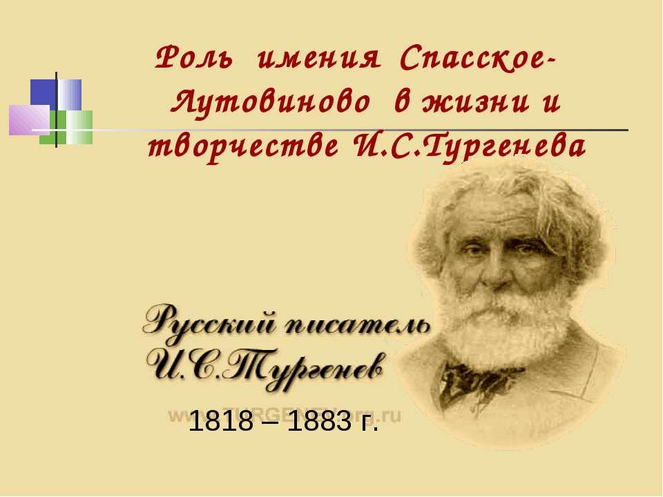 Роль имения Спасское-Лутовиново в жизни и творчестве И.С.Тургенева 1818 – 188...