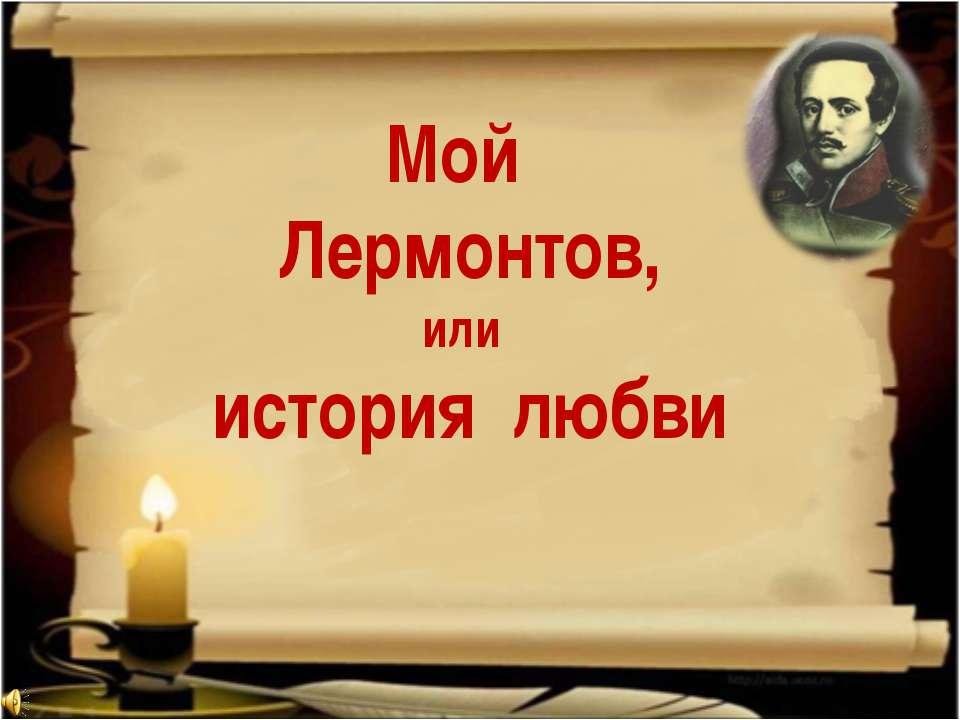 Мой Лермонтов, или история любви