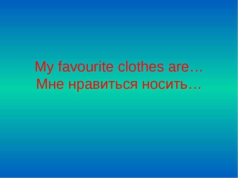 My favourite clothes are… Мне нравиться носить…