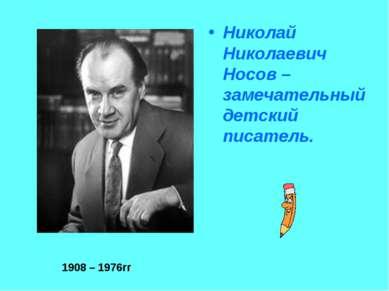 Николай Николаевич Носов – замечательный детский писатель. 1908 – 1976гг