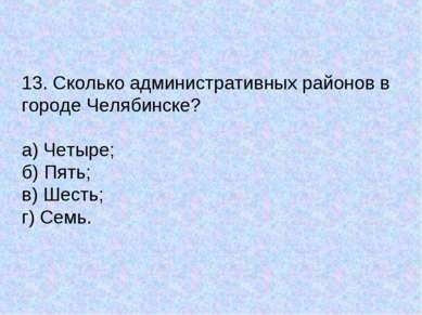 13. Сколько административных районов в городе Челябинске? а) Четыре; б) Пять;...