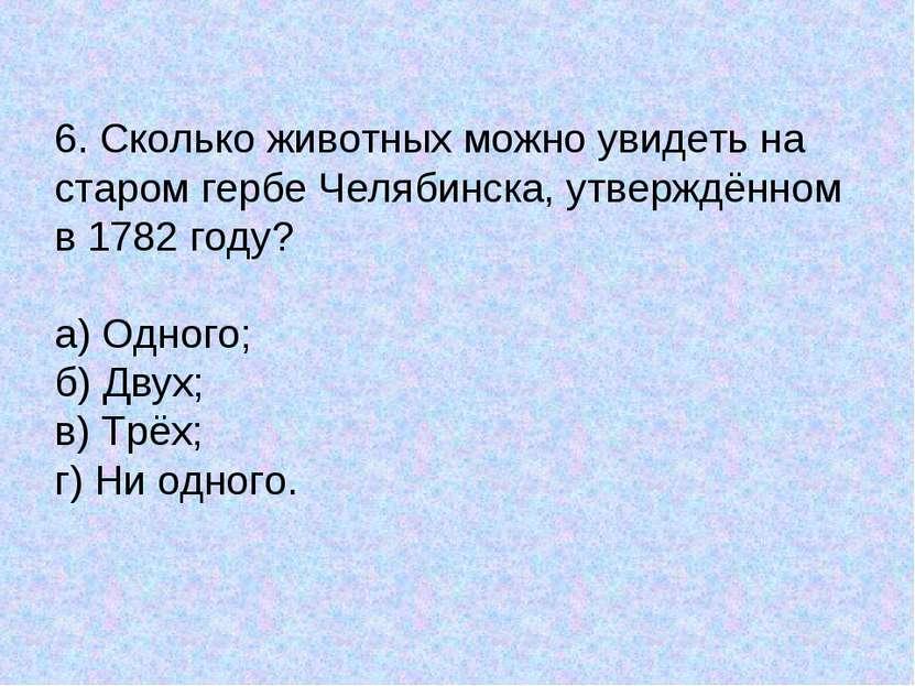 6. Сколько животных можно увидеть на старом гербе Челябинска, утверждённом в ...